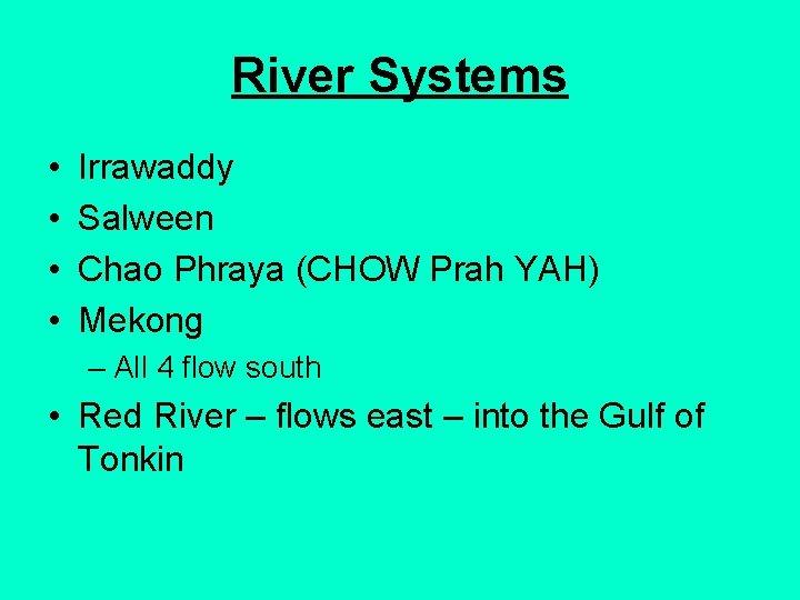 River Systems • • Irrawaddy Salween Chao Phraya (CHOW Prah YAH) Mekong – All