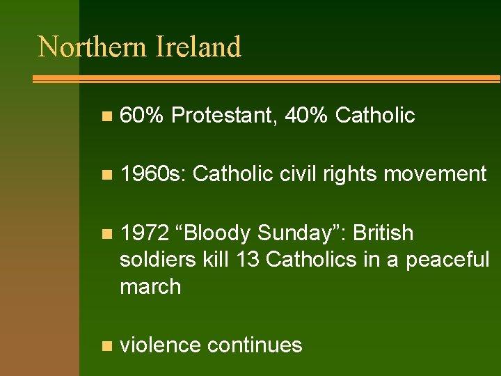 Northern Ireland n 60% Protestant, 40% Catholic n 1960 s: Catholic civil rights movement