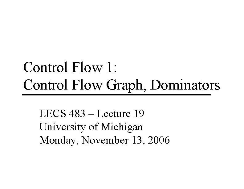 Control Flow 1: Control Flow Graph, Dominators EECS 483 – Lecture 19 University of