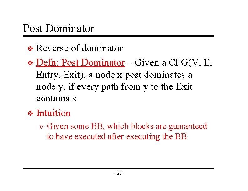 Post Dominator Reverse of dominator v Defn: Post Dominator – Given a CFG(V, E,