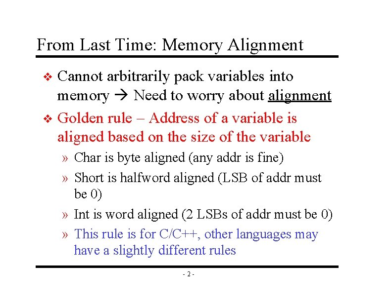 From Last Time: Memory Alignment Cannot arbitrarily pack variables into memory Need to worry