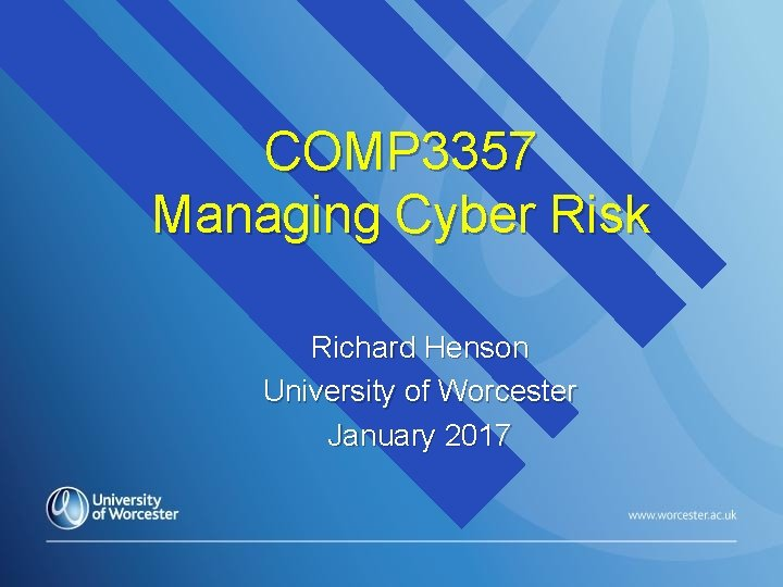 COMP 3357 Managing Cyber Risk Richard Henson University of Worcester January 2017