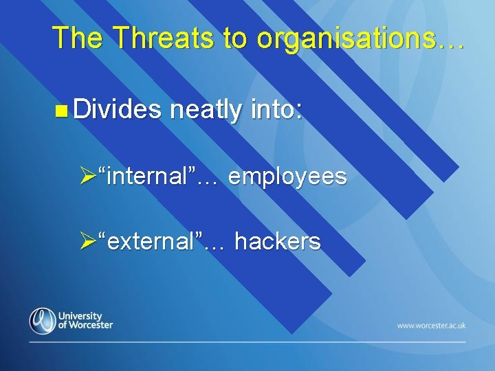 """The Threats to organisations… n Divides neatly into: Ø""""internal""""… employees Ø""""external""""… hackers"""