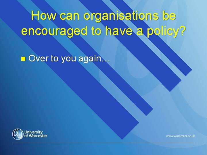How can organisations be encouraged to have a policy? n Over to you again…