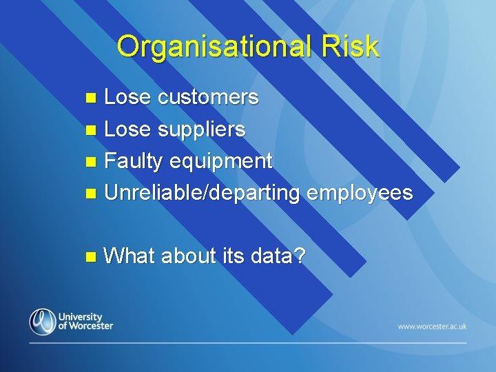 Organisational Risk Lose customers n Lose suppliers n Faulty equipment n Unreliable/departing employees n