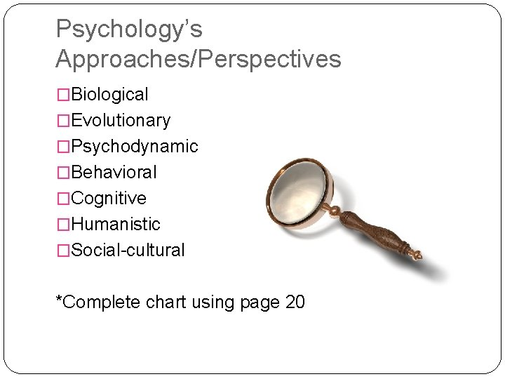 Psychology's Approaches/Perspectives �Biological �Evolutionary �Psychodynamic �Behavioral �Cognitive �Humanistic �Social-cultural *Complete chart using page 20