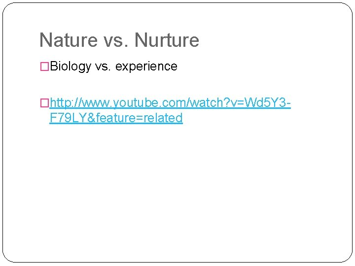 Nature vs. Nurture �Biology vs. experience �http: //www. youtube. com/watch? v=Wd 5 Y 3