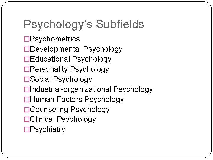 Psychology's Subfields �Psychometrics �Developmental Psychology �Educational Psychology �Personality Psychology �Social Psychology �Industrial-organizational Psychology �Human