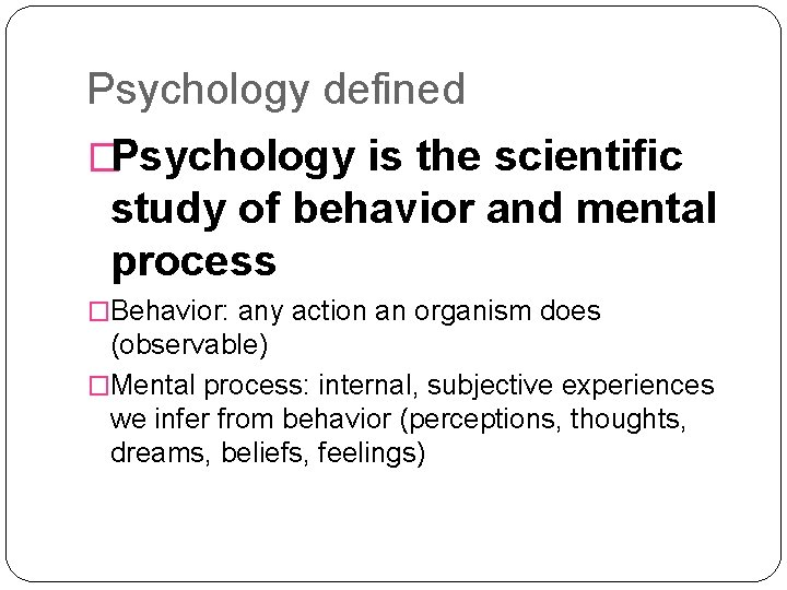 Psychology defined �Psychology is the scientific study of behavior and mental process �Behavior: any