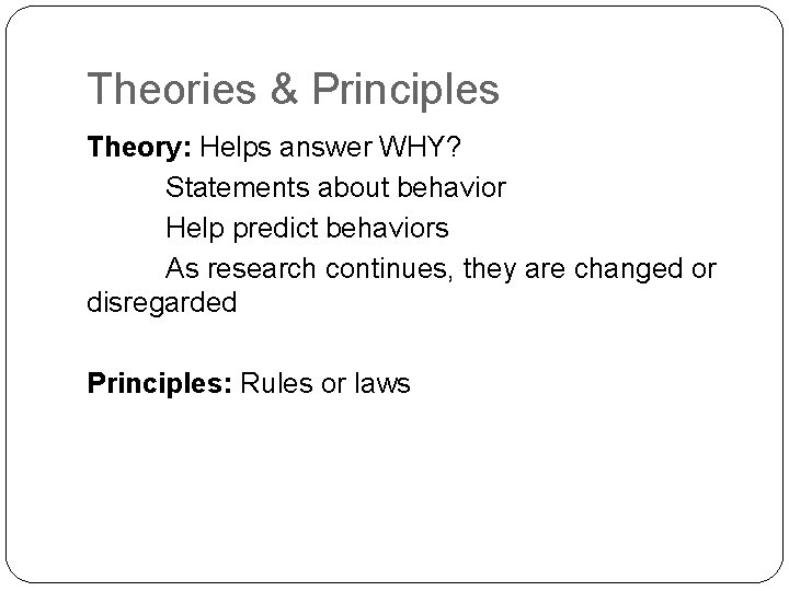 Theories & Principles Theory: Helps answer WHY? Statements about behavior Help predict behaviors As