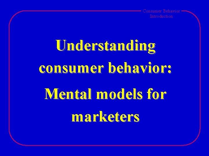 Consumer Behavior Introduction Understanding consumer behavior: Mental models for marketers