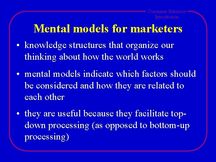 Consumer Behavior Introduction Mental models for marketers • knowledge structures that organize our thinking
