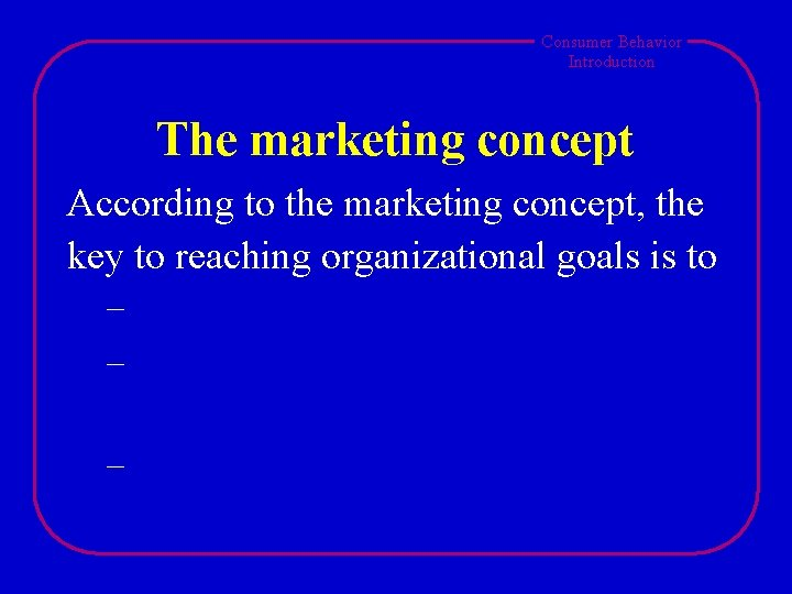 Consumer Behavior Introduction The marketing concept According to the marketing concept, the key to