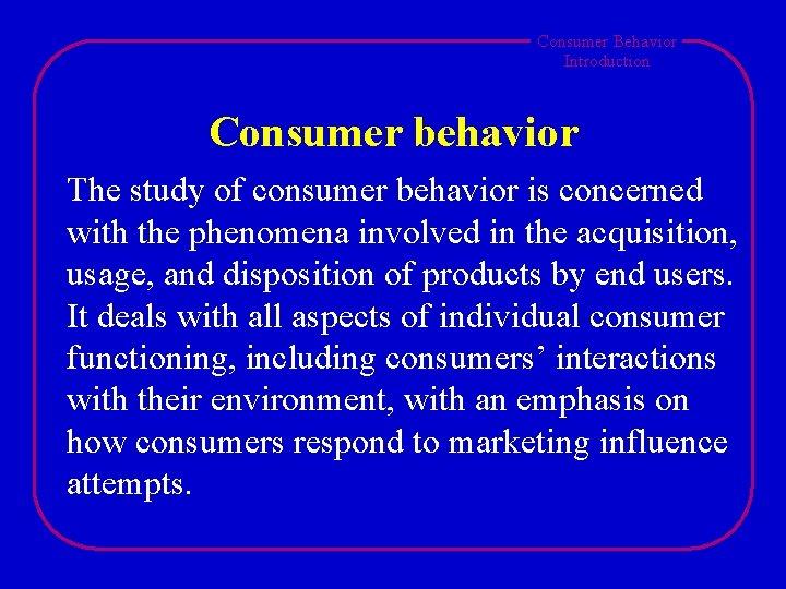 Consumer Behavior Introduction Consumer behavior The study of consumer behavior is concerned with the