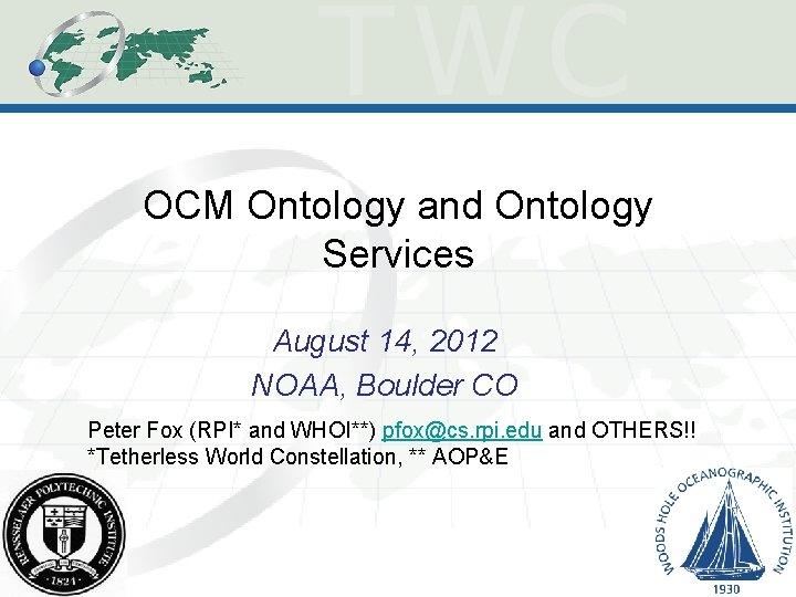 OCM Ontology and Ontology Services August 14, 2012 NOAA, Boulder CO Peter Fox (RPI*