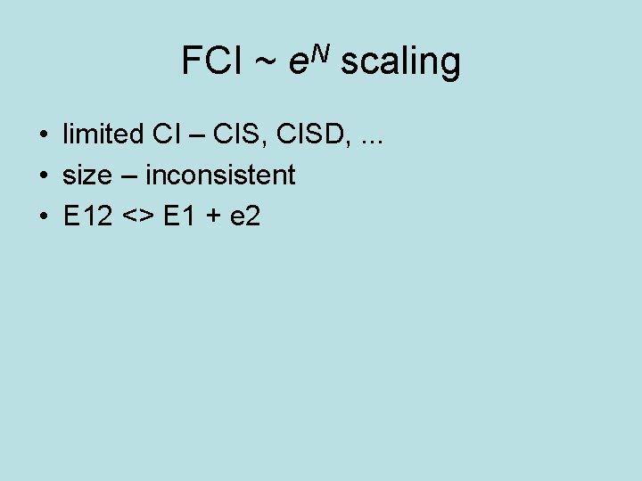 FCI ~ e. N scaling • limited CI – CIS, CISD, . . .