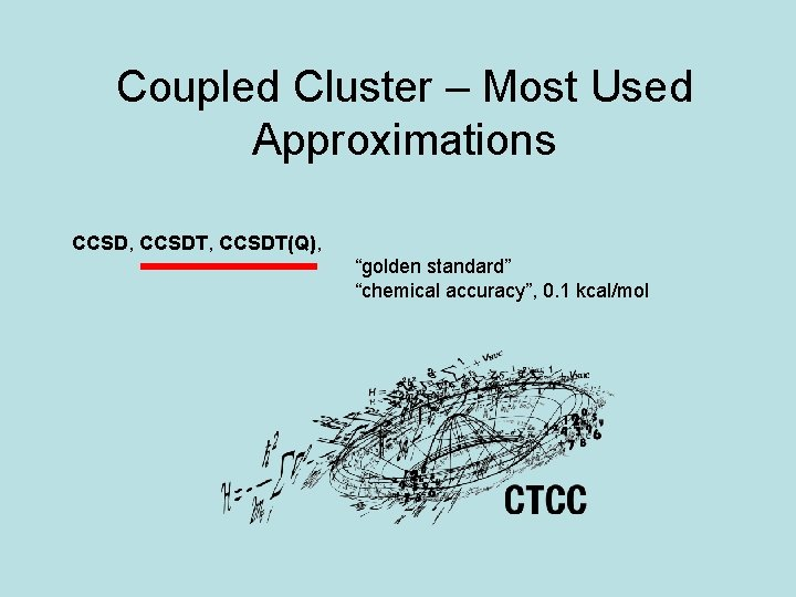 """Coupled Cluster – Most Used Approximations CCSD, CCSDT(Q), """"golden standard"""" """"chemical accuracy"""", 0. 1"""