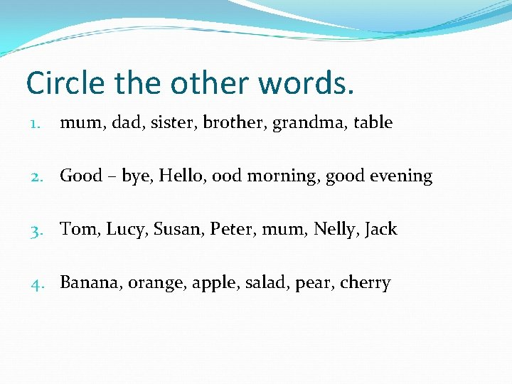 Circle the other words. 1. mum, dad, sister, brother, grandma, table 2. Good –