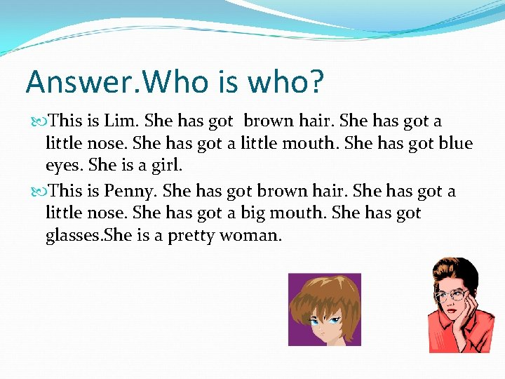 Answer. Who is who? This is Lim. She has got brown hair. She has