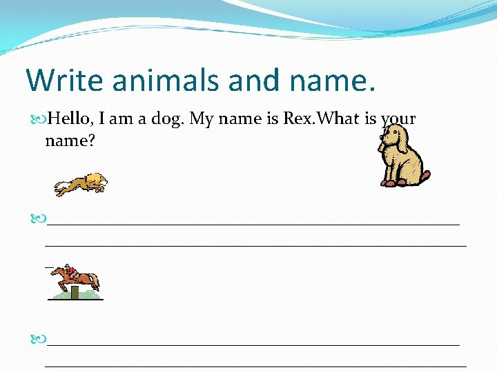 Write animals and name. Hello, I am a dog. My name is Rex. What