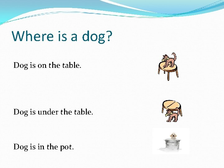 Where is a dog? Dog is on the table. Dog is under the table.