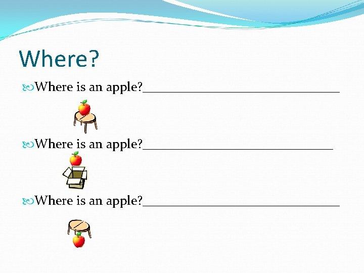 Where? Where is an apple? ______________________________