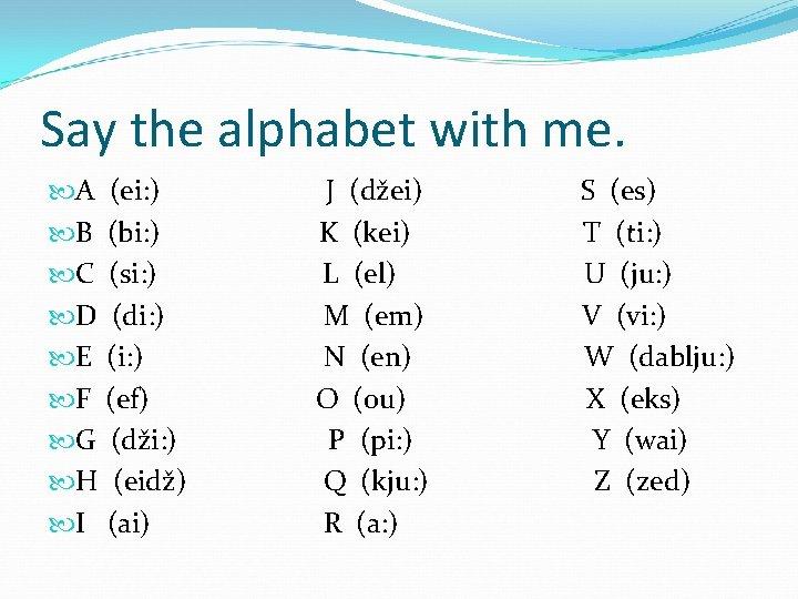 Say the alphabet with me. A (ei: ) B (bi: ) C (si: )