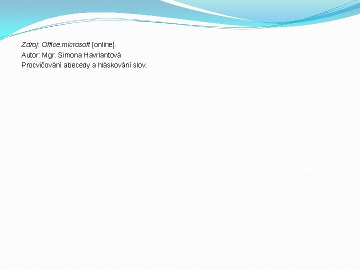 Zdroj: Office. microsoft [online]. Autor: Mgr. Simona Havrlantová Procvičování abecedy a hláskování slov.