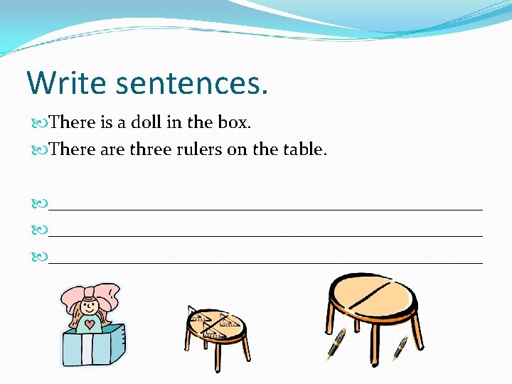 Write sentences. There is a doll in the box. There are three rulers on