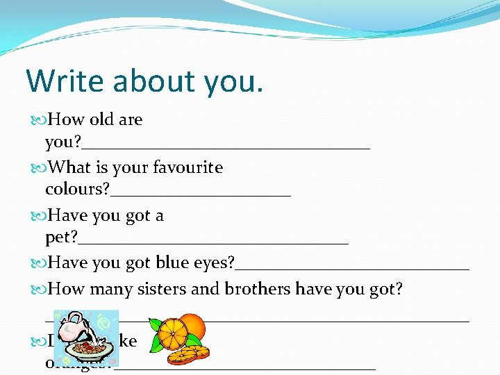 Write about you. How old are you? ________________ What is your favourite colours? __________
