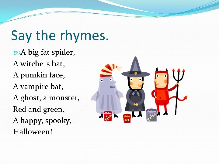 Say the rhymes. A big fat spider, A witche´s hat, A pumkin face, A