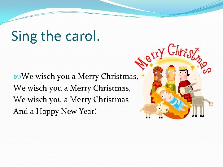 Sing the carol. We wisch you a Merry Christmas, We wisch you a Merry