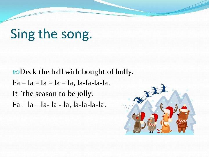 Sing the song. Deck the hall with bought of holly. Fa – la, la-la-la-la.