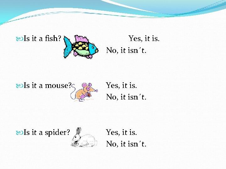 Is it a fish? Yes, it is. No, it isn´t. Is it a