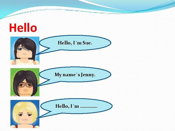 Hello, I´m Sue. My name´s Jenny. Hello, I´m …………. .