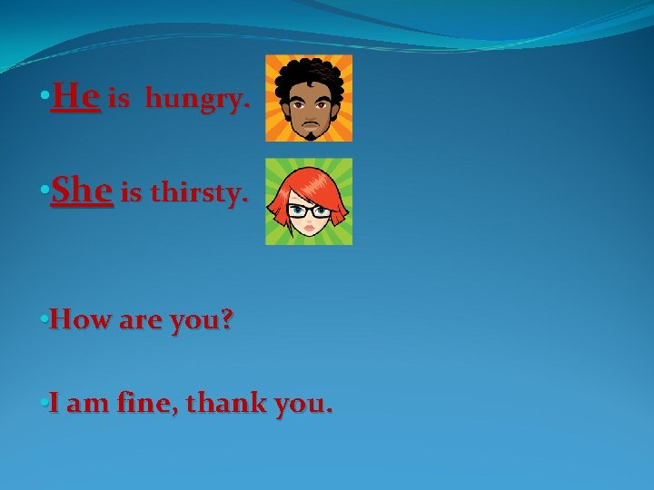 • He is hungry. • She is thirsty. • How are you? •