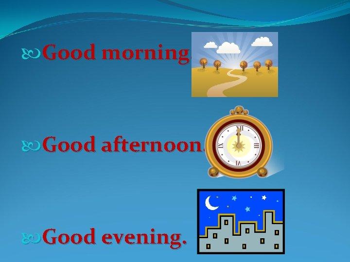 Good morning. Good afternoon. Good evening.