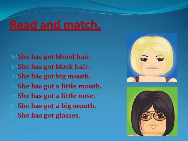 Read and match. She has got blond hair. She has got black hair. She