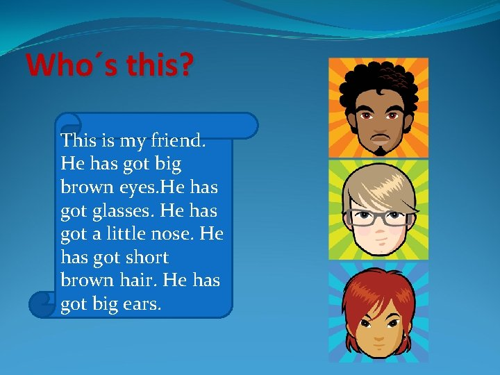 Who´s this? This is my friend. He has got big brown eyes. He has