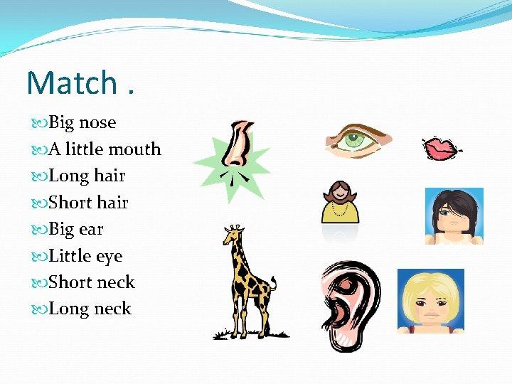Match. Big nose A little mouth Long hair Short hair Big ear Little eye