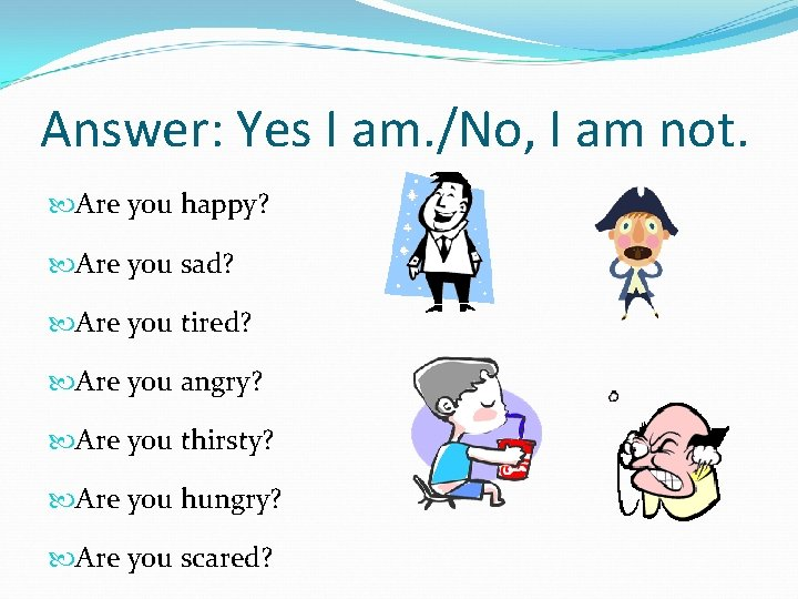 Answer: Yes I am. /No, I am not. Are you happy? Are you sad?
