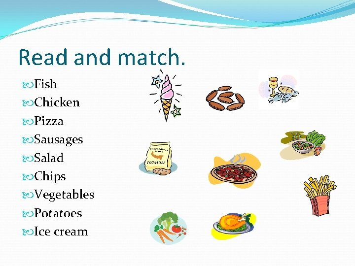 Read and match. Fish Chicken Pizza Sausages Salad Chips Vegetables Potatoes Ice cream