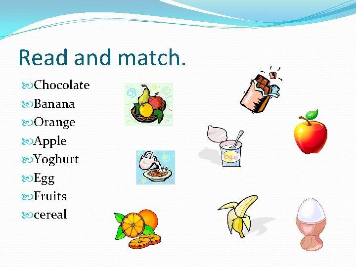 Read and match. Chocolate Banana Orange Apple Yoghurt Egg Fruits cereal