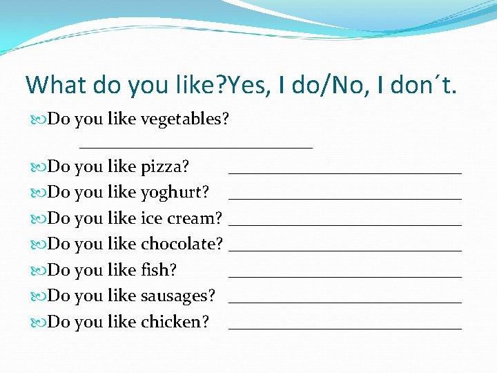 What do you like? Yes, I do/No, I don´t. Do you like vegetables? _____________
