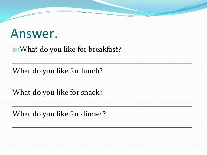 Answer. What do you like for breakfast? ________________________ What do you like for lunch?