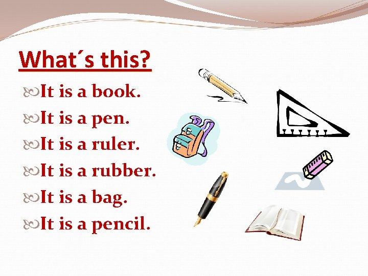 What´s this? It is a book. It is a pen. It is a ruler.