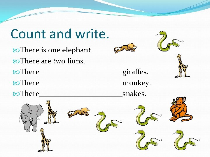 Count and write. There is one elephant. There are two lions. There___________giraffes. There___________monkey. There___________snakes.
