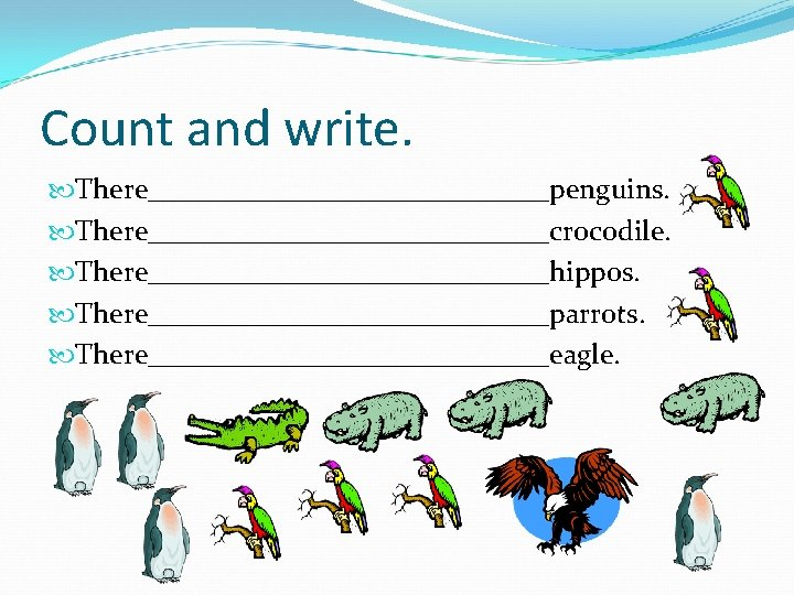 Count and write. There______________penguins. There______________crocodile. There______________hippos. There______________parrots. There______________eagle.