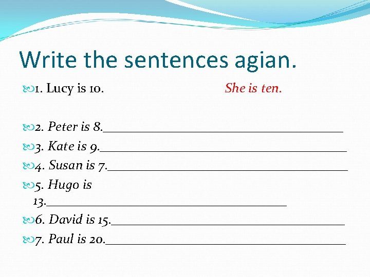 Write the sentences agian. 1. Lucy is 10. She is ten. 2. Peter is
