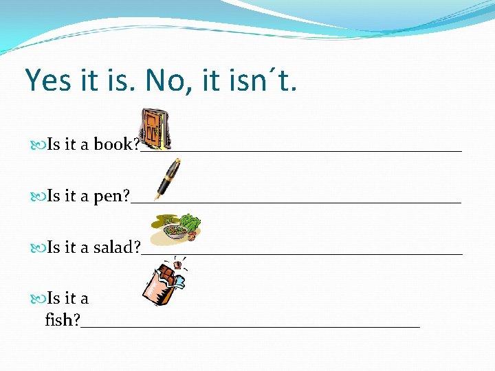 Yes it is. No, it isn´t. Is it a book? __________________ Is it a